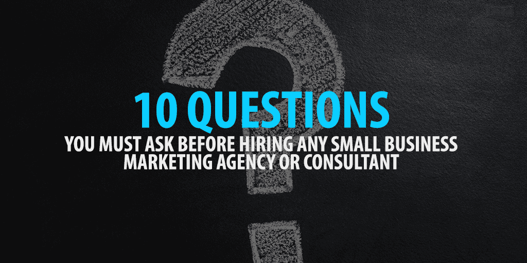 10 Questions You Must Ask Before Hiring Any Small Business Marketing Agency or Consultant