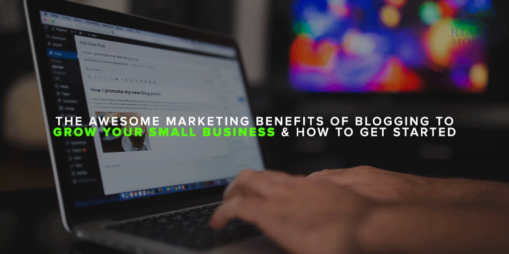 The Awesome Marketing Benefits of Blogging to Grow Your Small Business & How To Get Started